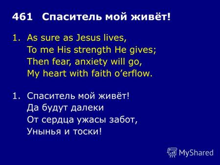 1.As sure as Jesus lives, To me His strength He gives; Then fear, anxiety will go, My heart with faith oerflow. 461Спаситель мой живёт! 1.Спаситель мой.