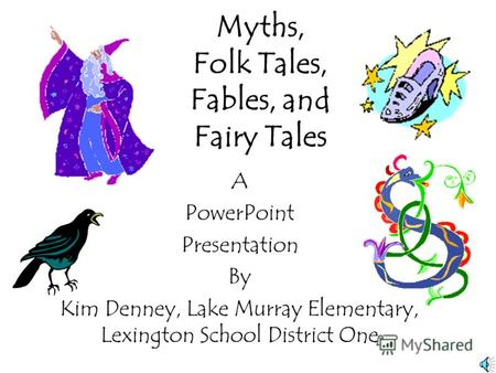 Myths, Folk Tales, Fables, and Fairy Tales A PowerPoint Presentation By Kim Denney, Lake Murray Elementary, Lexington School District One.