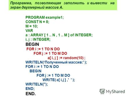 PROGRAM example1; CONST N = 8; M = 10; VAR a : ARRAY [ 1.. N, 1.. M ] of INTEGER; i, j : INTEGER; BEGIN FOR i := 1 TO N DO FOR j := 1 TO M DO a[ i, j ]