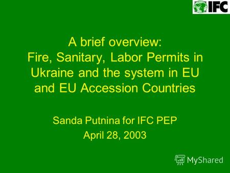 A brief overview: Fire, Sanitary, Labor Permits in Ukraine and the system in EU and EU Accession Countries Sanda Putnina for IFC PEP April 28, 2003.