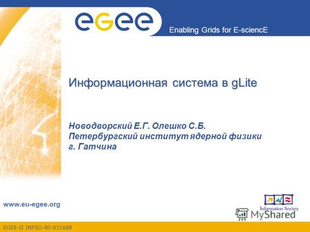 EGEE-II INFSO-RI-031688 Enabling Grids for E-sciencE www.eu-egee.org Информационная система в gLite Новодворский Е.Г. Олешко С.Б. Петербургский институт.