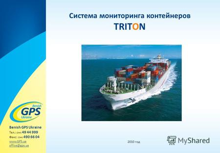 Система мониторинга контейнеров TRITON 2010 год Benish GPS Ukraine Тел.: (044) 49 44 999 Факс: (044) 490 66 04 www.GPS.ua office@gps.ua.
