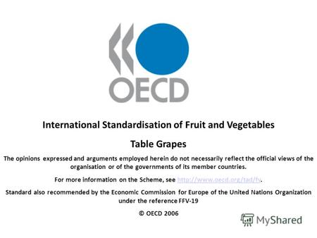 International Standardisation of Fruit and Vegetables Table Grapes The opinions expressed and arguments employed herein do not necessarily reflect the.