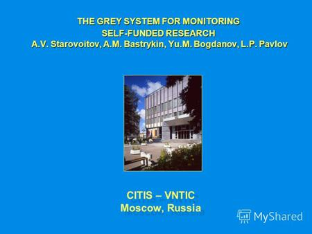 CITIS – VNTIC Moscow, Russia THE GREY SYSTEM FOR MONITORING SELF-FUNDED RESEARCH A.V. Starovoitov, A.M. Bastrykin, Yu.M. Bogdanov, L.P. Pavlov A.V. Starovoitov,