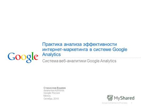 Google Confidential and Proprietary 1 Практика анализа эффективности интернет-маркетинга в системе Google Analytics Система веб-аналитики Google Analytics.