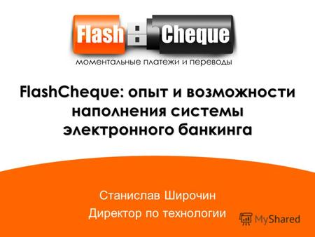 FlashCheque: опыт и возможности наполнения системы электронного банкинга Станислав Широчин Директор по технологии.