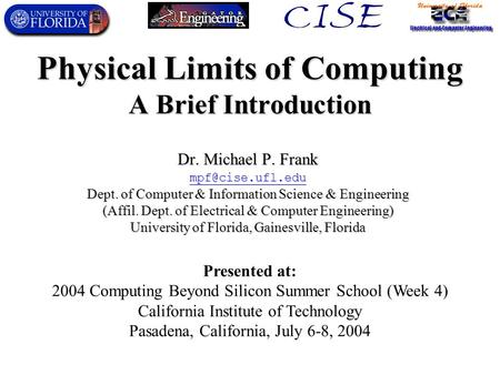 Physical Limits of Computing A Brief Introduction Dr. Michael P. Frank mpf@cise.ufl.edu Dept. of Computer & Information Science & Engineering (Affil. Dept.