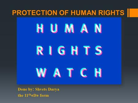 PROTECTION OF HUMAN RIGHTS Done by: Shvets Darya the 11 th «D» form.