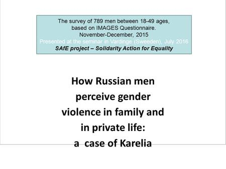 How Russian men perceive gender violence in family and in private life: a case of Karelia The survey of 789 men between 18-49 ages, based on IMAGES Questionnaire.