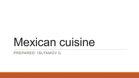 Mexican cuisine PREPARED: ISLYAMOV IL. Mexican cuisine is primarily a fusion of indigenous Mesoamerican cooking with European, especially Spanish, elements.