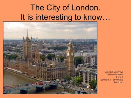 The City of London. It is interesting to know… Victoriya Vasilyeva Gymnasium 1 Form 5 Teacher L.V. Bodicheva Balakovo.