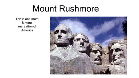 Mount Rushmore This is one most famous recreation of America.