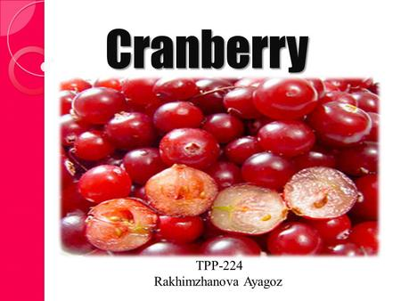 Cranberry TPP-224 Rakhimzhanova Ayagoz. Cranberries Cranberries are a group of evergreen dwarf shrubs or trailing vines in the subgenus Oxycoccus of the.