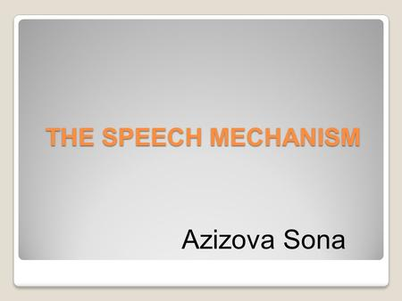 THE SPEECH MECHANISM Azizova Sona. Every act of speech presupposes the presence of a person who speaks and a person who listens. The speaker produces.