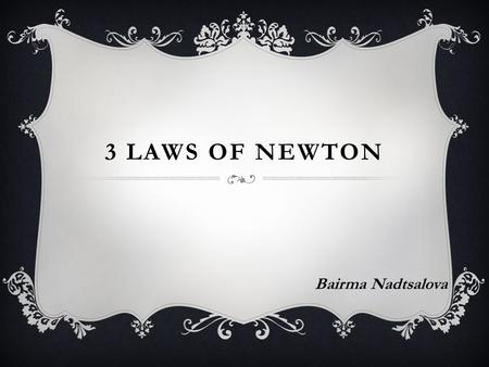 3 LAWS OF NEWTON Bairma Nadtsalova. SIR ISAAC NEWTON Sir Isaac Newton was one of the greatest scientists and mathematicians that ever lived. He was born.