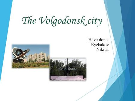 The Volgodonsk city Have done: Ryzhakov Nikita.. I live in the beautiful city. His name is Volgodonsk. I live in the beautiful city. His name is Volgodonsk.