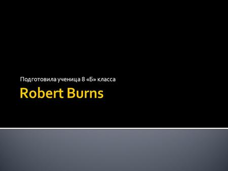 Подготовила ученица 8 «Б» класса. Robert Burns (25 January 1759 – 21 July 1796), also known as Rabbie Burns, the Bard of Ayrshire and various other names.