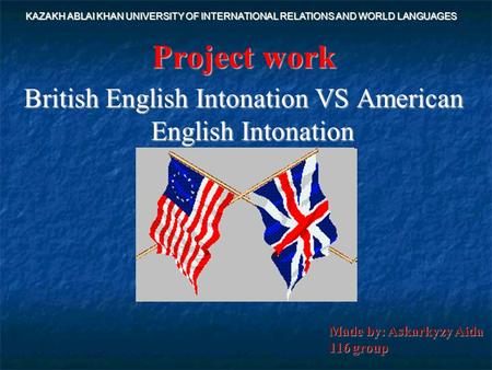 Project work British English Intonation VS American English Intonation KAZAKH ABLAI KHAN UNIVERSITY OF INTERNATIONAL RELATIONS AND WORLD LANGUAGES Made.