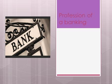 Profession of a banking. Banking – the job very prestigious. That job require high qualification.