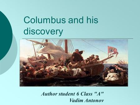 Columbus and his discovery Author student 6 Class A Vadim Antonov.