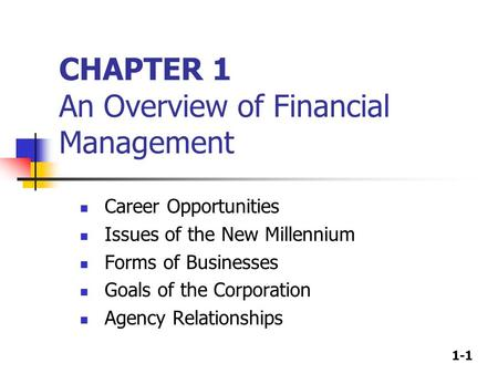 1-1 CHAPTER 1 An Overview of Financial Management Career Opportunities Issues of the New Millennium Forms of Businesses Goals of the Corporation Agency.