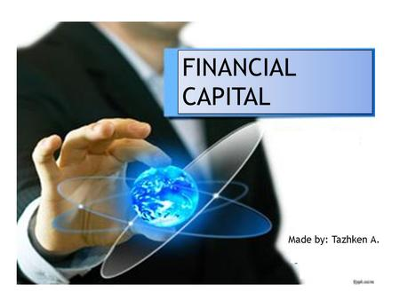 FINANCIAL CAPITAL Made by: Tazhken A.. OUTLINE Introduction Financial capital Classification of capital Classification of capital by object Conclusion.