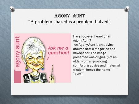 AGONY AUNT A problem shared is a problem halved. Have you ever heard of an Agony Aunt? An Agony Aunt is an advice columnist at a magazine or a newspaper.