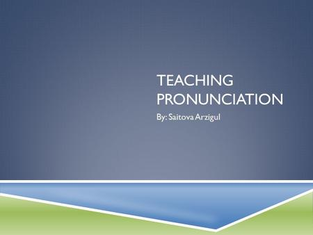 TEACHING PRONUNCIATION By: Saitova Arzigul. TEACHING PRONUNCIATION: Pronunciation involves far more than individual sounds. Word stress, sentence stress,