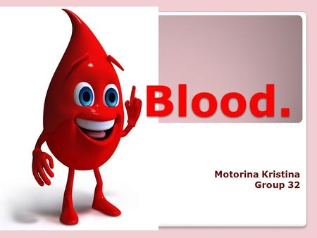 Blood. Motorina Kristina Group 32. The old saying, blood is the river of life, is genuinely true. Blood is the most important constituent of human body.