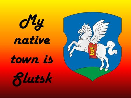 My native town is Slutsk. Slutsk is one of the oldest cities in Belarus. He was founded in 1116 on the river Sluch.