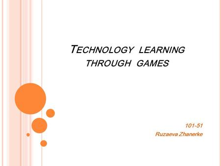 T ECHNOLOGY LEARNING THROUGH GAMES Ruzaeva Zhanerke.