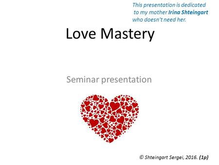 Love Mastery Seminar presentation © Shteingart Sergei, (1 р) This presentation is dedicated to my mother Irina Shteingart who doesn't need her.