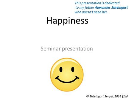 Happiness Seminar presentation © Shteingart Sergei, 2016 (1 р) This presentation is dedicated to my father Alexander Shteingart who doesn't need her.