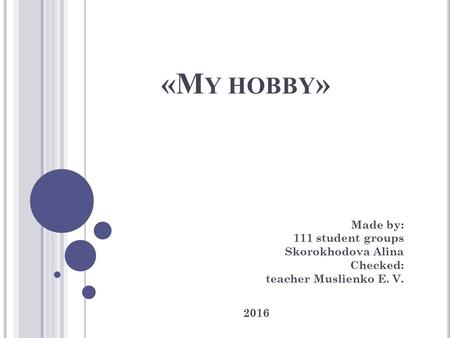 «M Y HOBBY » Made by: 111 student groups Skorokhodova Alina Checked: teacher Muslienko E. V