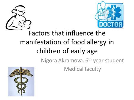 Factors that influence the manifestation of food allergy in children of early age Nigora Akramova. 6 th year student Medical faculty.