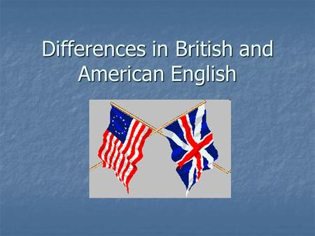 Differences in British and American English. England and America are two countries divided by a common language. ~George Bernard Shaw.