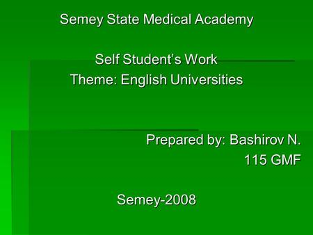 Semey State Medical Academy Self Students Work Theme: English Universities Prepared by: Bashirov N. 115 GMF Semey-2008.