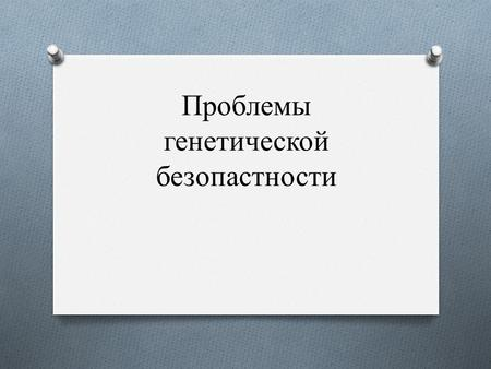 Проблемы генетической безопастности. O O Выражение «генетическая безопасность» (genetic safety, genetically safety, genetic security, genetically security)