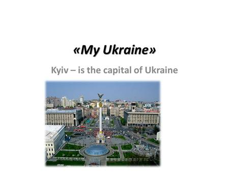 «My Ukraine» Kyiv – is the capital of Ukraine. Kyiv There are many different historical monuments. In the center square of Kyiv is Kyiv Sophia Cathedral,