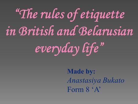 The rules of etiquette in British and Belarusian everyday life Made by: Anastasiya Bukato Form 8 A.