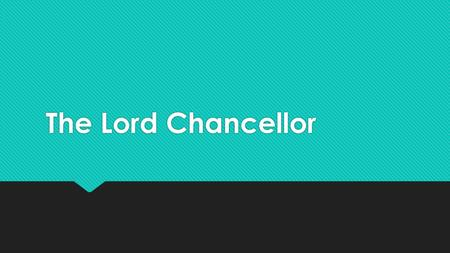 The Lord Chancellor. The Lord Chancellor is the Chairman of the House of Lords.