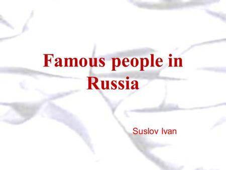 Famous people in Russia Suslov Ivan. Alexander Pushkin He was born in Moscow into a family belonging to the cream of Moscow society. His first poem.