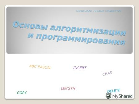 Основы алгоритмизации и программирования ABC PASCAL CHAR LENGTH COPY DELETE INSERT Сикор Ольга, 10 класс, гимназия 1.