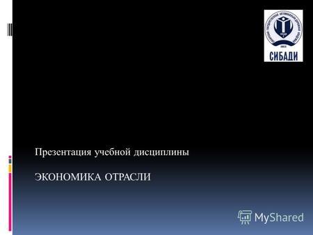 Презентация на тему Экономика отрасли Презентация учебной  Презентация учебной дисциплины ЭКОНОМИКА ОТРАСЛИ