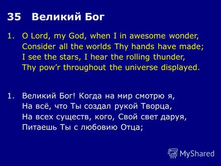 1.O Lord, my God, when I in awesome wonder, Consider all the worlds Thy hands have made; I see the stars, I hear the rolling thunder, Thy powr throughout.