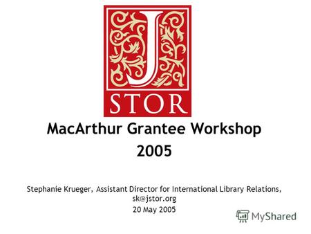 MacArthur Grantee Workshop 2005 Stephanie Krueger, Assistant Director for International Library Relations, sk@jstor.org 20 May 2005.