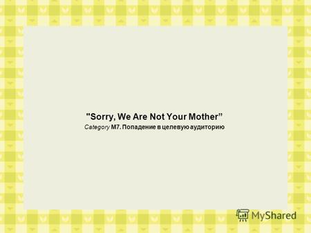 Sorry, We Are Not Your Mother Category M7. Попадение в целевую аудиторию.