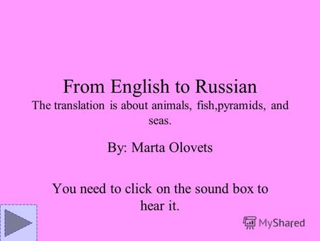 1 From English to Russian The translation is about animals, fish,pyramids, and seas. By: Marta Olovets You need to click on the sound box to hear it.