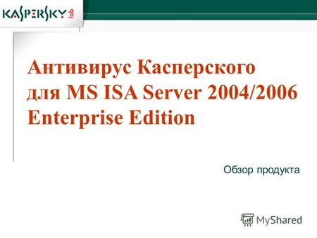 Антивирус Касперского для MS ISA Server 2004/2006 Enterprise Edition Обзор продукта.