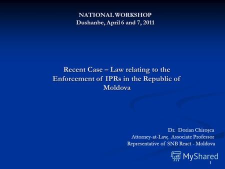 1 NATIONAL WORKSHOP Dushanbe, April 6 and 7, 2011 Recent Case – Law relating to the Enforcement of IPRs in the Republic of Moldova Dr. Dorian Chiroşca.